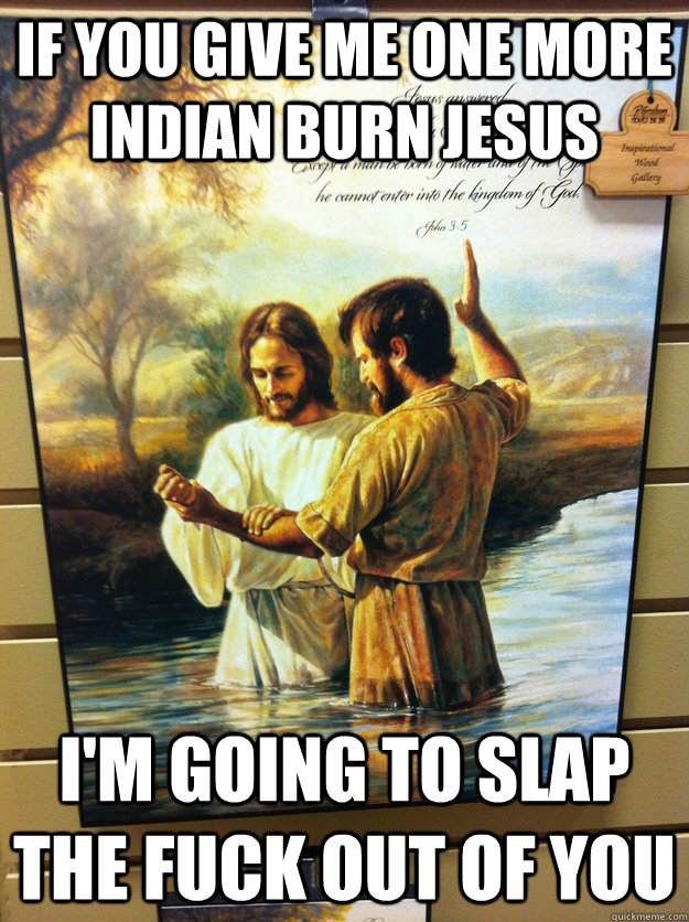 if you give me one more Indian burn Jesus I'm going to slap the fuck out of you - if you give me one more Indian burn Jesus I'm going to slap the fuck out of you  Dammit jesus