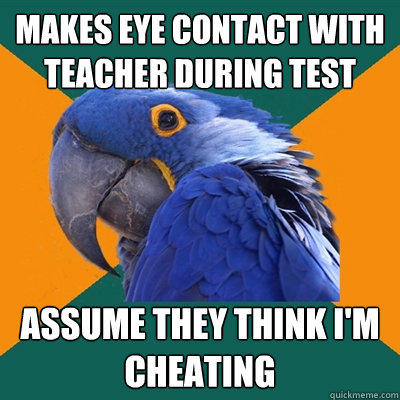 Makes eye contact with teacher during test Assume they think I'm cheating - Makes eye contact with teacher during test Assume they think I'm cheating  Paranoid Parrot