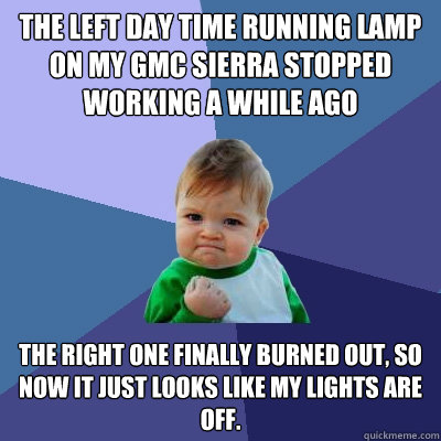 The left Day Time Running Lamp on my GMC Sierra stopped working a while ago The right one finally burned out, so now it just looks like my lights are off. - The left Day Time Running Lamp on my GMC Sierra stopped working a while ago The right one finally burned out, so now it just looks like my lights are off.  Success Kid