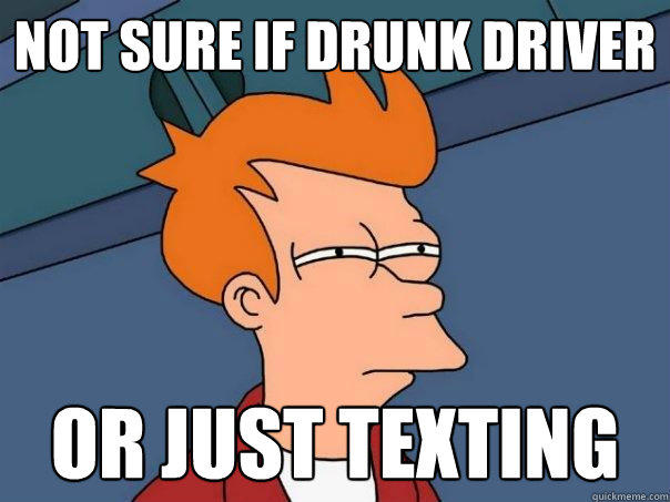 Not sure if drunk driver Or just texting - Not sure if drunk driver Or just texting  Futurama Fry