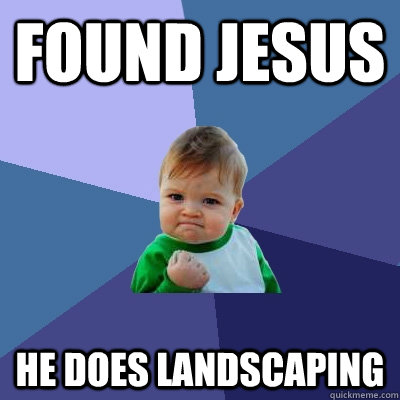 Found Jesus he does landscaping - Found Jesus he does landscaping  Success Kid