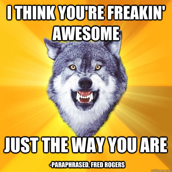 i think you're freakin' awesome just the way you are -paraphrased, Fred Rogers - i think you're freakin' awesome just the way you are -paraphrased, Fred Rogers  Courage Wolf