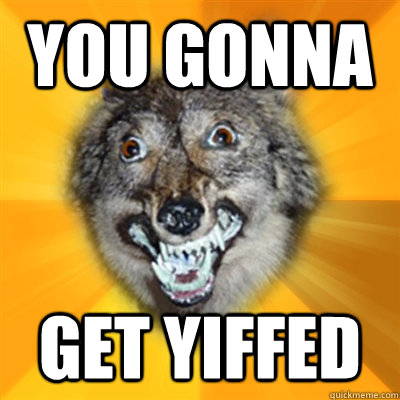You gonna get yiffed  Retarded Wolf