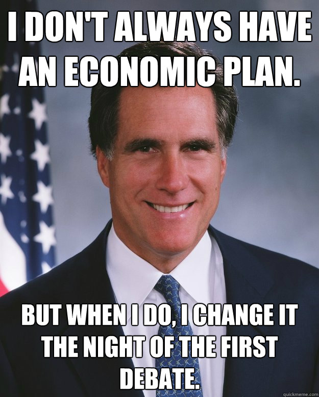 I don't always have an economic plan. But when I do, I change it the night of the first debate. - I don't always have an economic plan. But when I do, I change it the night of the first debate.  Misc