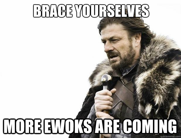 Brace yourselves More Ewoks are coming - Brace yourselves More Ewoks are coming  Misc