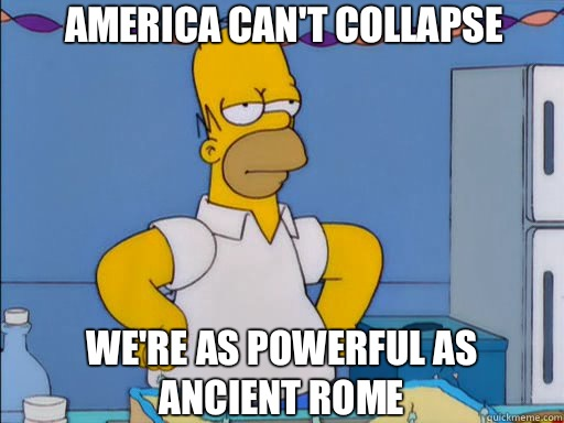 America can't collapse We're as powerful as Ancient Rome