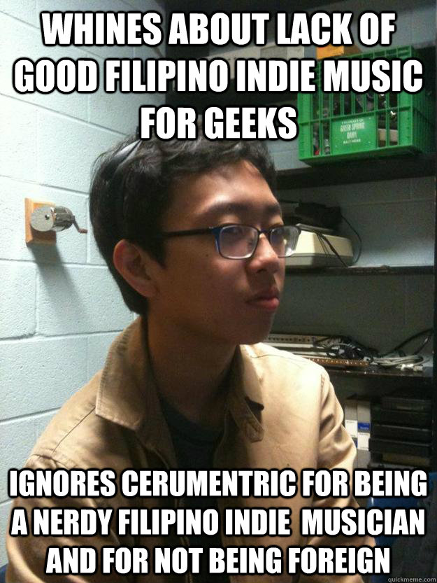 whines about lack of good filipino indie music for geeks ignores cerumentric for being a nerdy filipino indie  musician and for not being foreign - whines about lack of good filipino indie music for geeks ignores cerumentric for being a nerdy filipino indie  musician and for not being foreign  Scumbag Asian Hipster