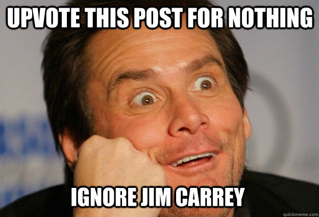 Upvote this post for nothing Ignore jim carrey