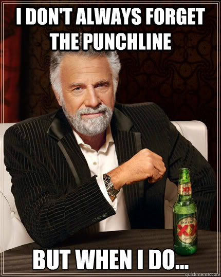 I don't always forget the punchline But when I do... - I don't always forget the punchline But when I do...  The Most Interesting Man In The World