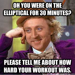 Oh you were on the elliptical for 30 minutes? Please tell me about how hard your workout was.  Condescending Wonka