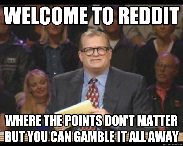 Welcome to Reddit Where the points don't matter but you can gamble it all away - Welcome to Reddit Where the points don't matter but you can gamble it all away  Whos Line