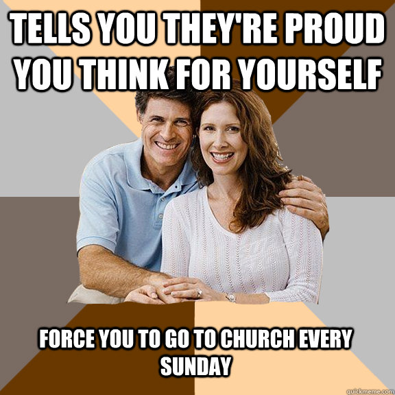 Tells you they're proud you think for yourself force you to go to church every sunday - Tells you they're proud you think for yourself force you to go to church every sunday  Scumbag Parents