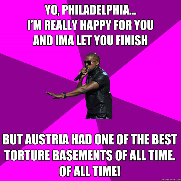 Yo, Philadelphia... I'm really happy for you and ima let you finish  But Austria had one of the best  torture basements of all time. Of all time!