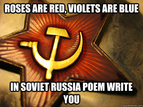 Roses are red, violets are blue in soviet russia poem write you