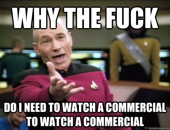 why the fuck DO I NEED TO WATCH A COMMERCIAL TO WATCH A COMMERCIAL - why the fuck DO I NEED TO WATCH A COMMERCIAL TO WATCH A COMMERCIAL  Annoyed Picard HD