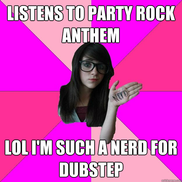 listens to party rock anthem lol i'm such a nerd for dubstep - listens to party rock anthem lol i'm such a nerd for dubstep  Idiot Nerd Girl