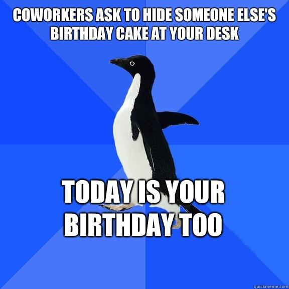 Coworkers ask to hide someone else's birthday cake at your desk Today is your birthday too   - Coworkers ask to hide someone else's birthday cake at your desk Today is your birthday too    Socially Awkward Penguin