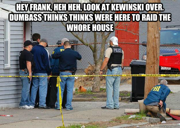 Hey frank, heh heh, look at kewinski over. dumbass thinks thinks were here to raid the whore house  - Hey frank, heh heh, look at kewinski over. dumbass thinks thinks were here to raid the whore house   Misc