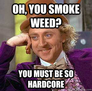 Oh, you smoke weed? You must be so hardcore - Oh, you smoke weed? You must be so hardcore  Condescending Wonka