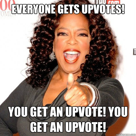 Everyone gets upvotes! You get an upvote! you get an upvote!  Upvoting oprah