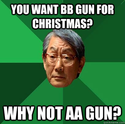 You want BB gun for Christmas? Why not AA gun? - You want BB gun for Christmas? Why not AA gun?  High Expectations Asian Father