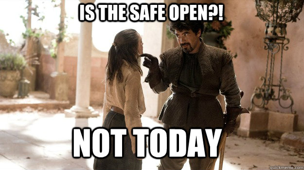 IS THE SAFE OPEN?! Not Today - IS THE SAFE OPEN?! Not Today  Arya not today
