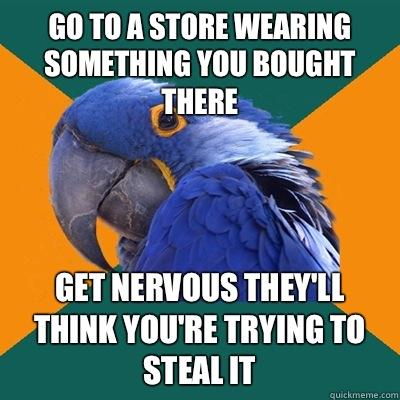 go to a store wearing something you bought there get nervous they'll think you're trying to steal it - go to a store wearing something you bought there get nervous they'll think you're trying to steal it  Paranoid Parrot
