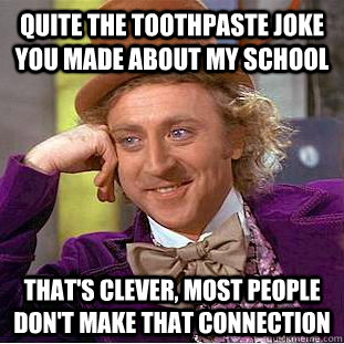 Quite the toothpaste joke you made about my school That's clever, Most people don't make that connection - Quite the toothpaste joke you made about my school That's clever, Most people don't make that connection  Condescending Wonka