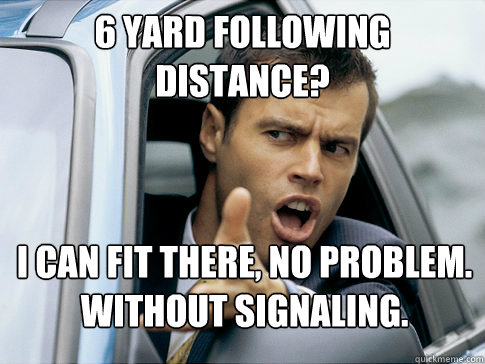 6 yard following distance? I can fit there, no problem. Without signaling.  Asshole driver