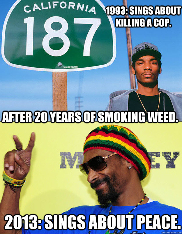 1993: Sings about killing a cop.   2013: Sings about peace. After 20 years of smoking weed.