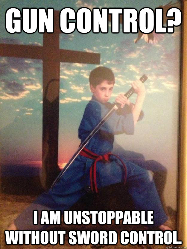 Gun Control? I Am unstoppable without sword control.