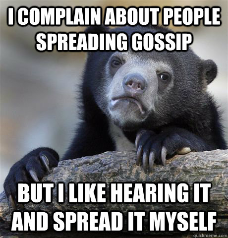 I complain about people spreading gossip But i like hearing it and spread it myself - I complain about people spreading gossip But i like hearing it and spread it myself  Confession Bear