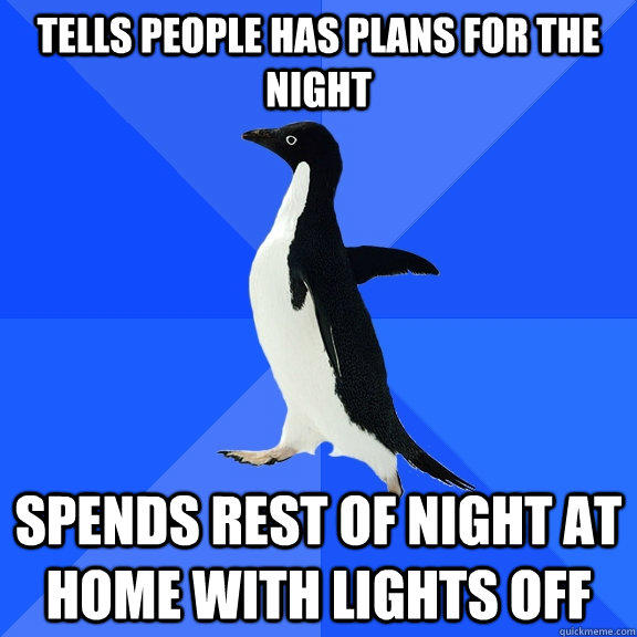 Tells people has plans for the night spends rest of night at home with lights off - Tells people has plans for the night spends rest of night at home with lights off  Socially Awkward Penguin