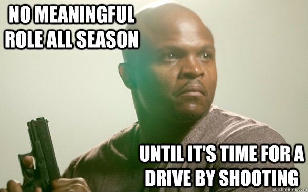 No meaningful role all season until it's time for a drive by shooting