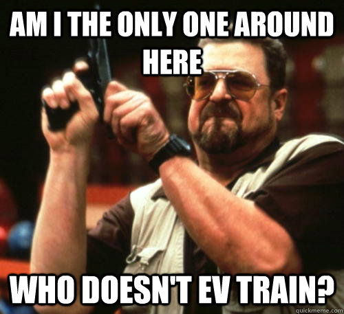Am i the only one around here who doesn't EV Train? - Am i the only one around here who doesn't EV Train?  Am I The Only One Around Here