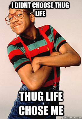 I didnt choose thug life Thug life chose me - I didnt choose thug life Thug life chose me  Steve urkel