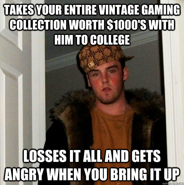 Takes your entire vintage gaming collection worth $1000's with him to college Losses it all and gets angry when you bring it up - Takes your entire vintage gaming collection worth $1000's with him to college Losses it all and gets angry when you bring it up  Scumbag Steve