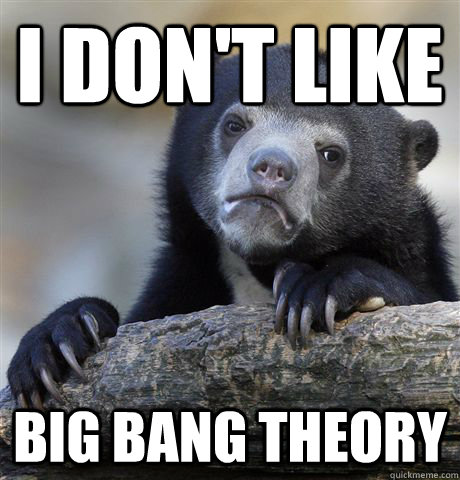 I don't like  Big bang theory - I don't like  Big bang theory  Confession Bear