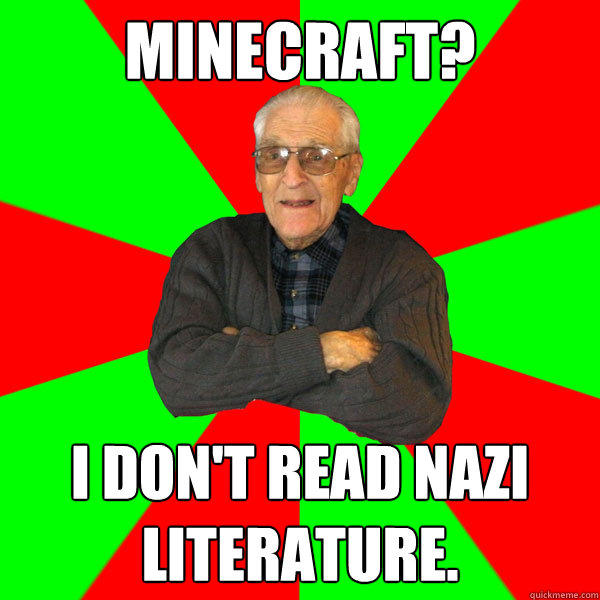 Minecraft? I don't read nazi literature.   Bachelor Grandpa