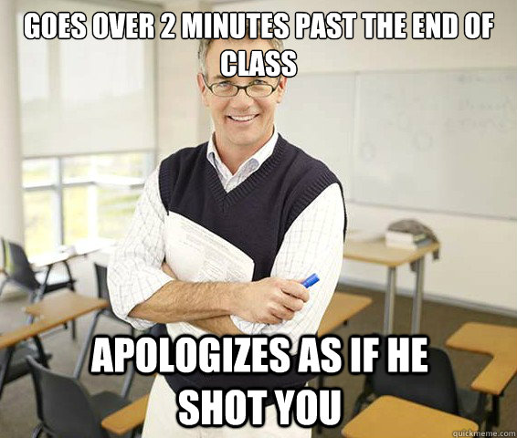 Goes over 2 minutes past the end of class Apologizes as if he shot you  Good Guy College Professor