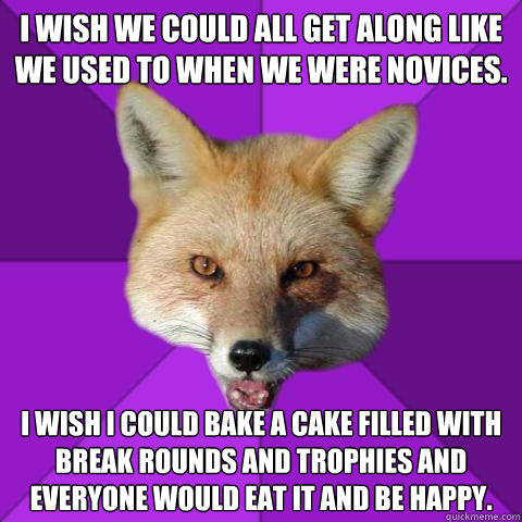 I wish we could all get along like we used to when we were novices. I wish I could bake a cake filled with break rounds and trophies and everyone would eat it and be happy.  Forensics Fox