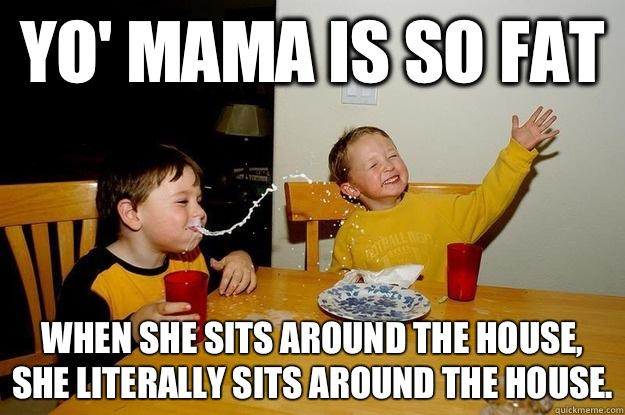 yo' mama is so fat  When she sits around the house, she literally sits AROUND the house. - yo' mama is so fat  When she sits around the house, she literally sits AROUND the house.  yo mama is so fat