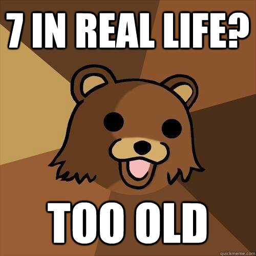7 in real life? Too old  - 7 in real life? Too old   Pedobear