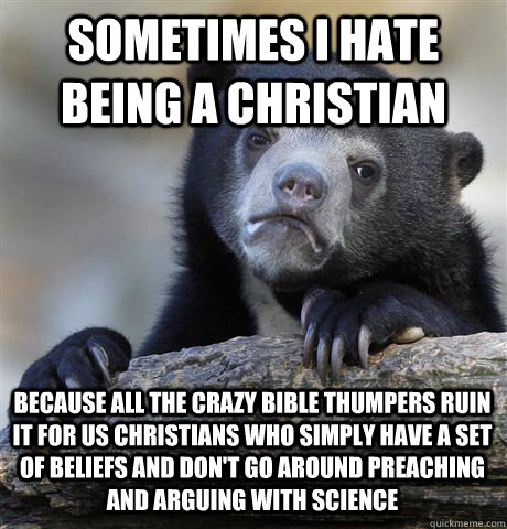 SOMETIMES I HATE BEING A CHRISTIAN BECAUSE ALL THE CRAZY BIBLE THUMPERS RUIN IT FOR US CHRISTIANS WHO SIMPLY HAVE A SET OF BELIEFS AND DON'T GO AROUND PREACHING AND ARGUING WITH SCIENCE - SOMETIMES I HATE BEING A CHRISTIAN BECAUSE ALL THE CRAZY BIBLE THUMPERS RUIN IT FOR US CHRISTIANS WHO SIMPLY HAVE A SET OF BELIEFS AND DON'T GO AROUND PREACHING AND ARGUING WITH SCIENCE  Confession Bear