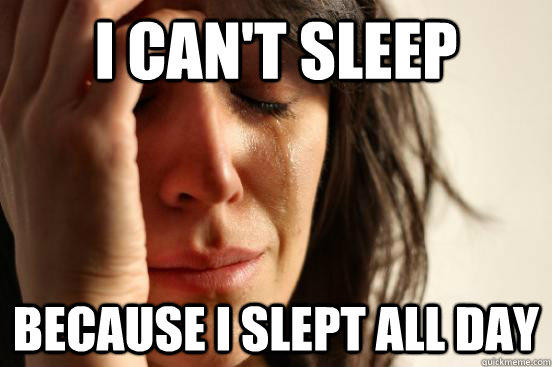 I can't sleep Because I slept all day - I can't sleep Because I slept all day  First World Problems