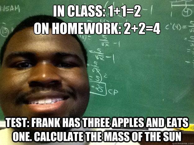 In class: 1+1=2 On homework: 2+2=4 test: frank has three apples and eats one. calculate the mass of the sun - In class: 1+1=2 On homework: 2+2=4 test: frank has three apples and eats one. calculate the mass of the sun  Tutor