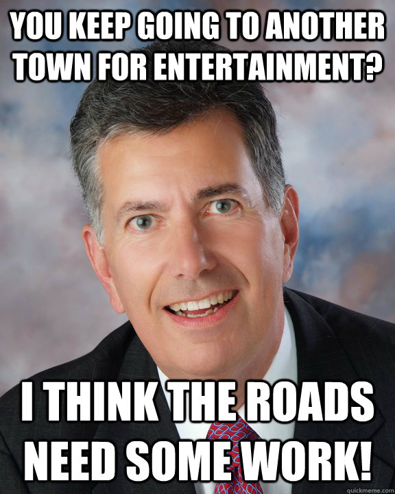 You keep going to another town for entertainment? I think the roads need some work!  Overly Attached Mayor Ellis