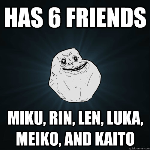 Has 6 Friends Miku, Rin, Len, Luka, Meiko, and Kaito   Forever Alone