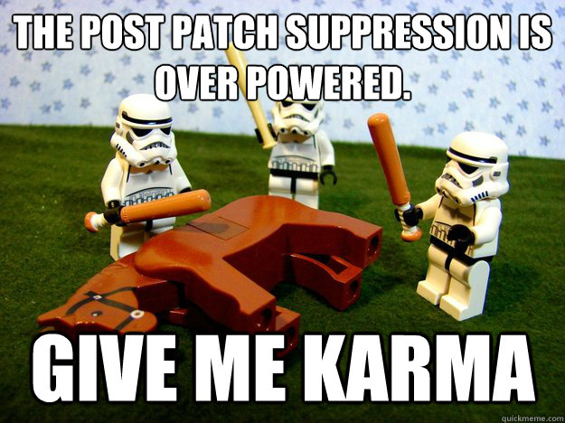The post patch suppression is over powered. give me karma