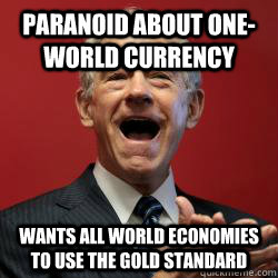 Paranoid about one-world currency Wants all world economies to use the gold standard - Paranoid about one-world currency Wants all world economies to use the gold standard  Scumbag Libertarian